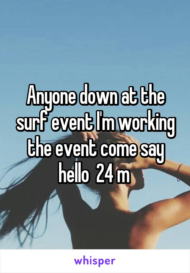 Anyone down at the surf event I'm working the event come say hello  24 m