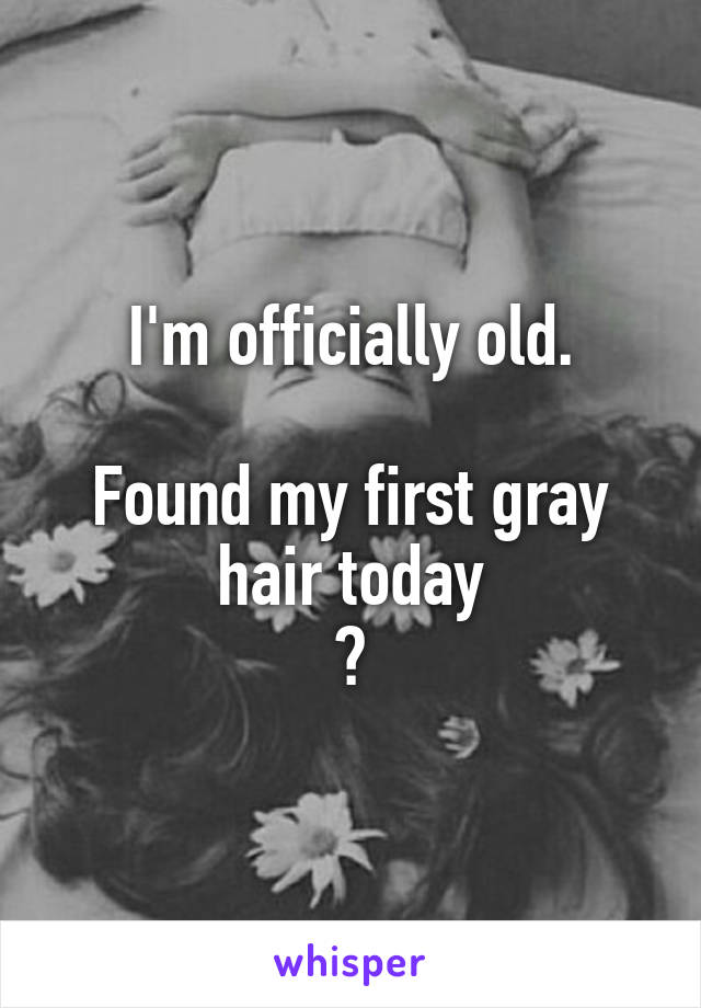 I'm officially old.  Found my first gray hair today 😢