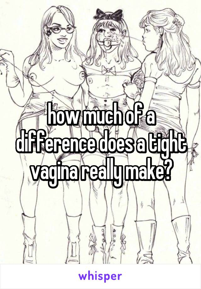 how much of a difference does a tight vagina really make?