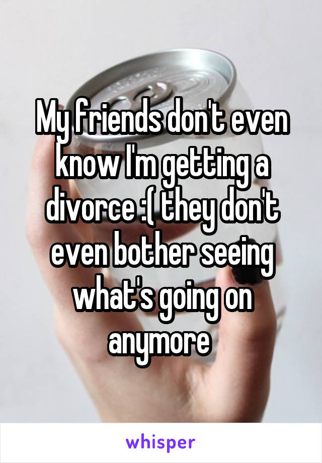 My friends don't even know I'm getting a divorce :( they don't even bother seeing what's going on anymore