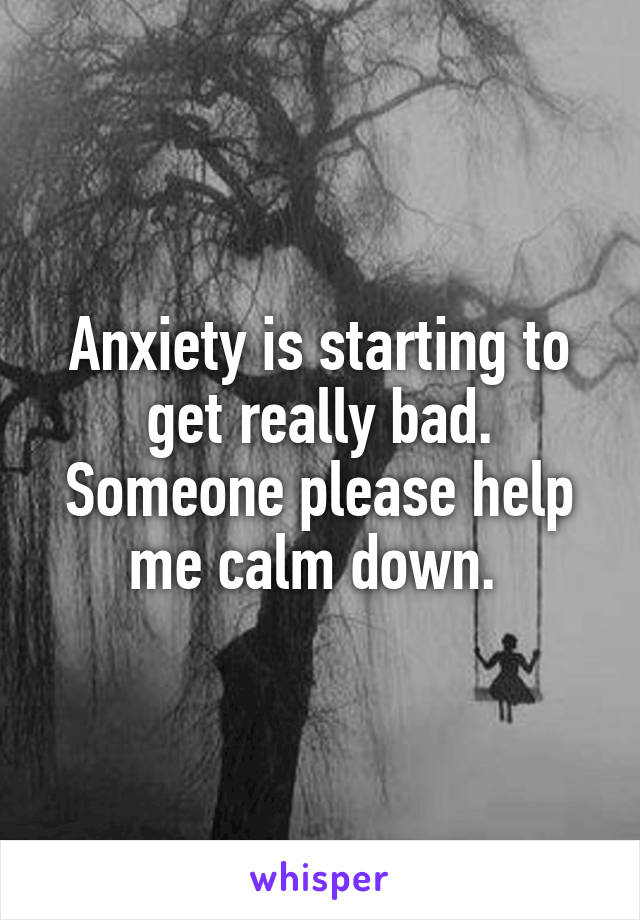 Anxiety is starting to get really bad. Someone please help me calm down.