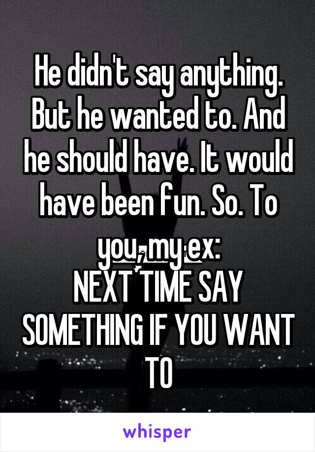 He didn't say anything. But he wanted to. And he should have. It would have been fun. So. To you, my ex: NEXT TIME SAY SOMETHING IF YOU WANT TO
