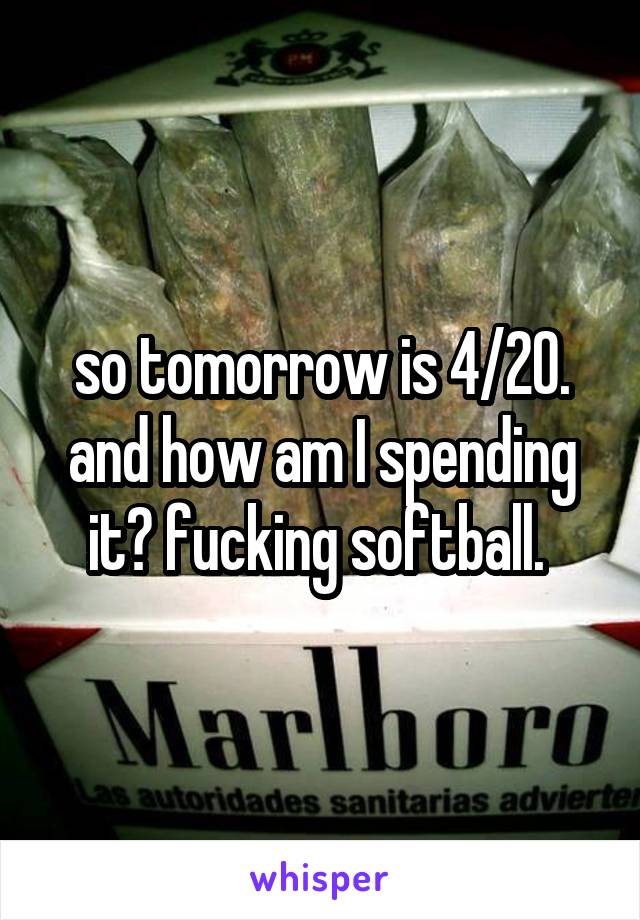 so tomorrow is 4/20. and how am I spending it? fucking softball.