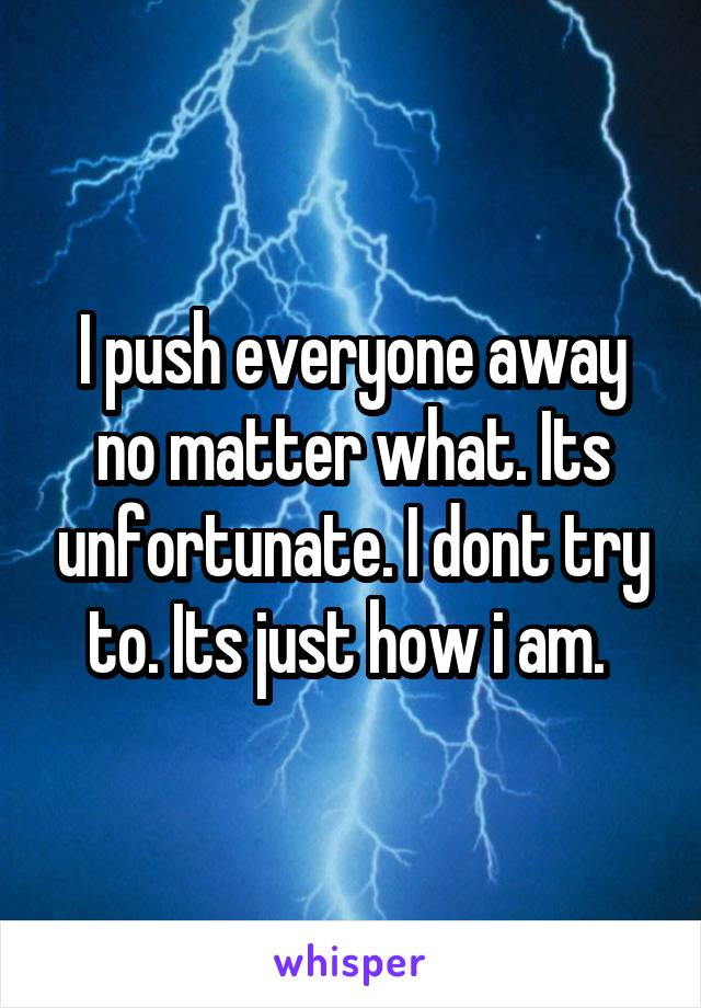 I push everyone away no matter what. Its unfortunate. I dont try to. Its just how i am.