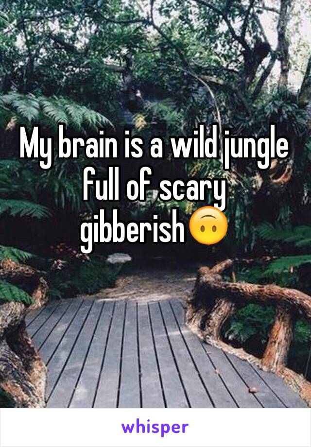 My brain is a wild jungle full of scary gibberish🙃
