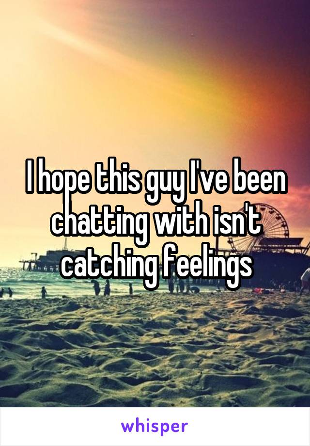 I hope this guy I've been chatting with isn't catching feelings