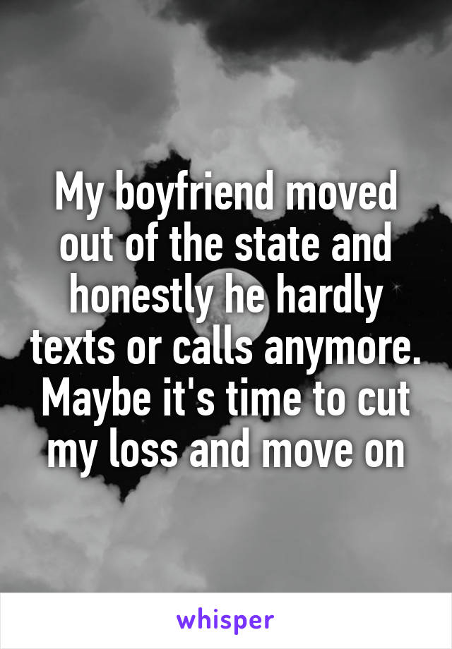 My boyfriend moved out of the state and honestly he hardly texts or calls anymore. Maybe it's time to cut my loss and move on