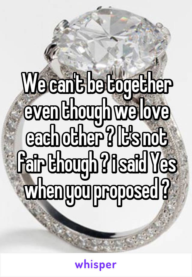 We can't be together even though we love each other 💔 It's not fair though 😭 i said Yes when you proposed 😡