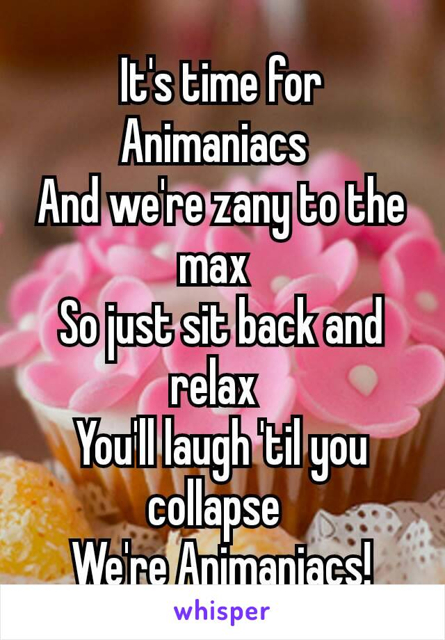 It's time for Animaniacs  And we're zany to the max  So just sit back and relax  You'll laugh 'til you collapse  We're Animaniacs!