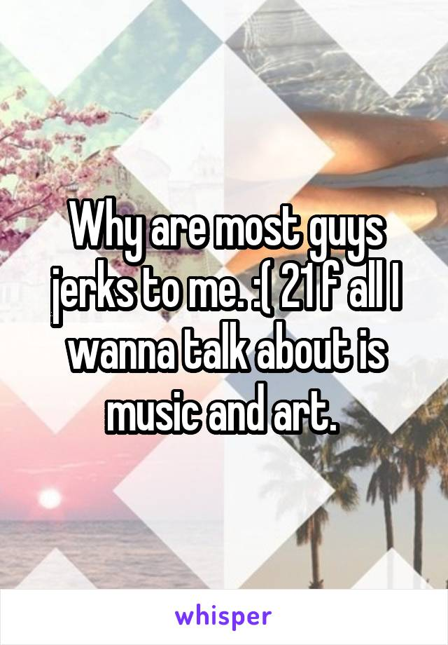 Why are most guys jerks to me. :( 21 f all I wanna talk about is music and art.