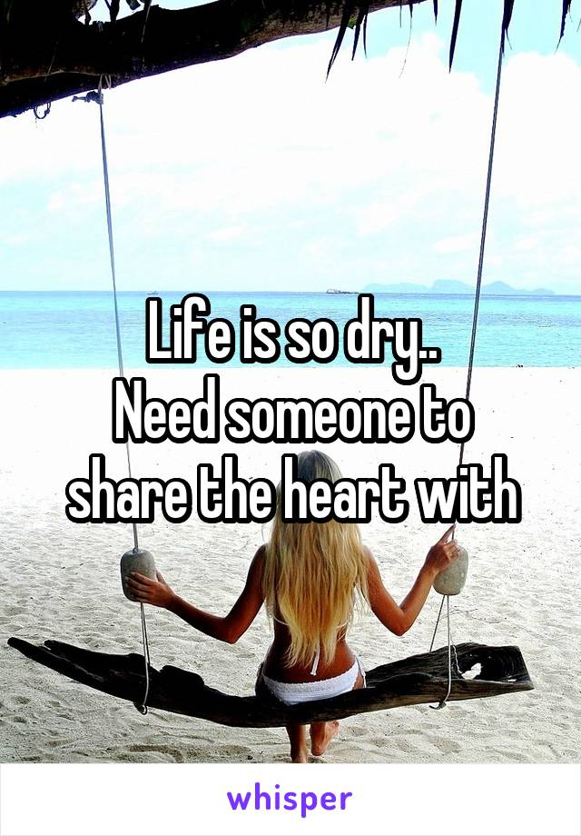 Life is so dry.. Need someone to share the heart with