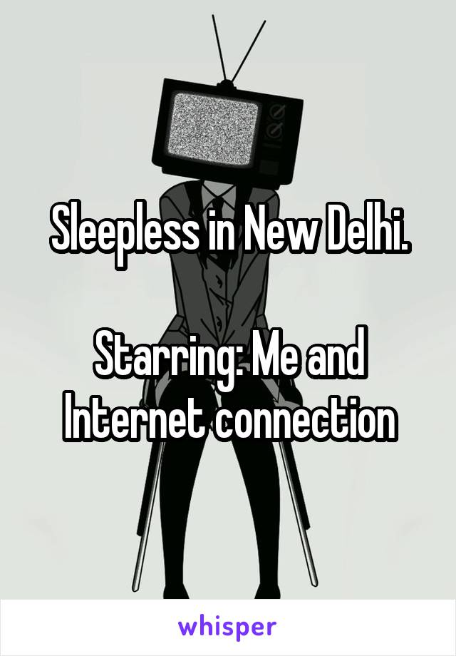 Sleepless in New Delhi.  Starring: Me and Internet connection