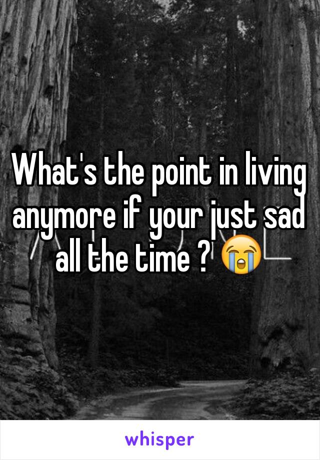 What's the point in living anymore if your just sad all the time ? 😭