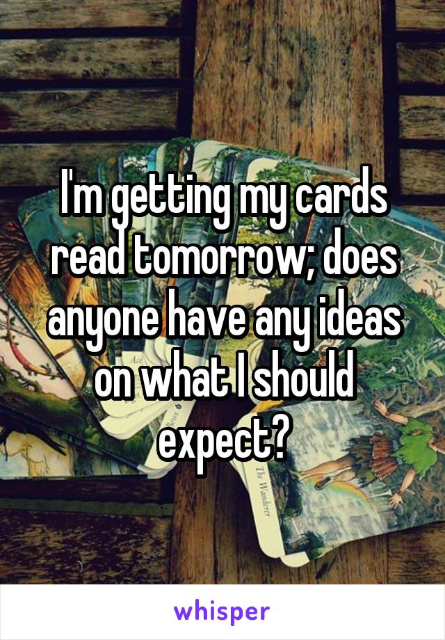 I'm getting my cards read tomorrow; does anyone have any ideas on what I should expect?