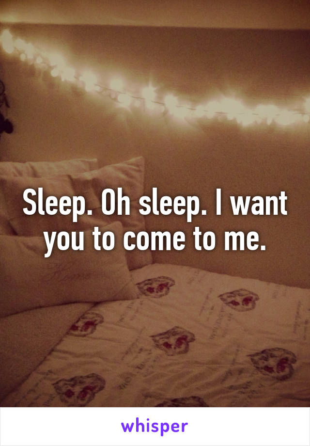 Sleep. Oh sleep. I want you to come to me.
