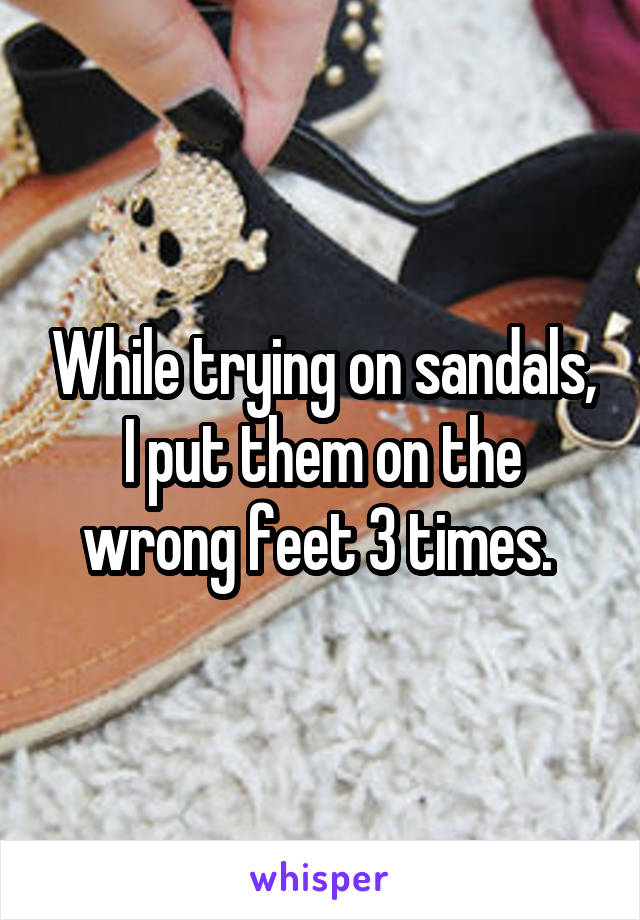 While trying on sandals, I put them on the wrong feet 3 times.
