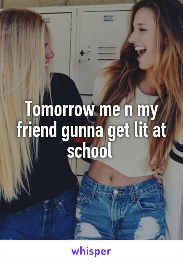 Tomorrow me n my friend gunna get lit at school