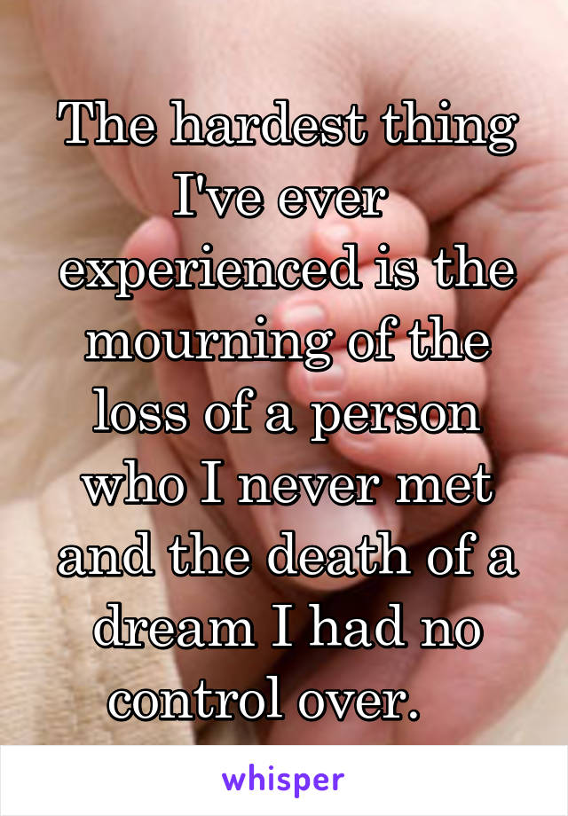 The hardest thing I've ever  experienced is the mourning of the loss of a person who I never met and the death of a dream I had no control over.