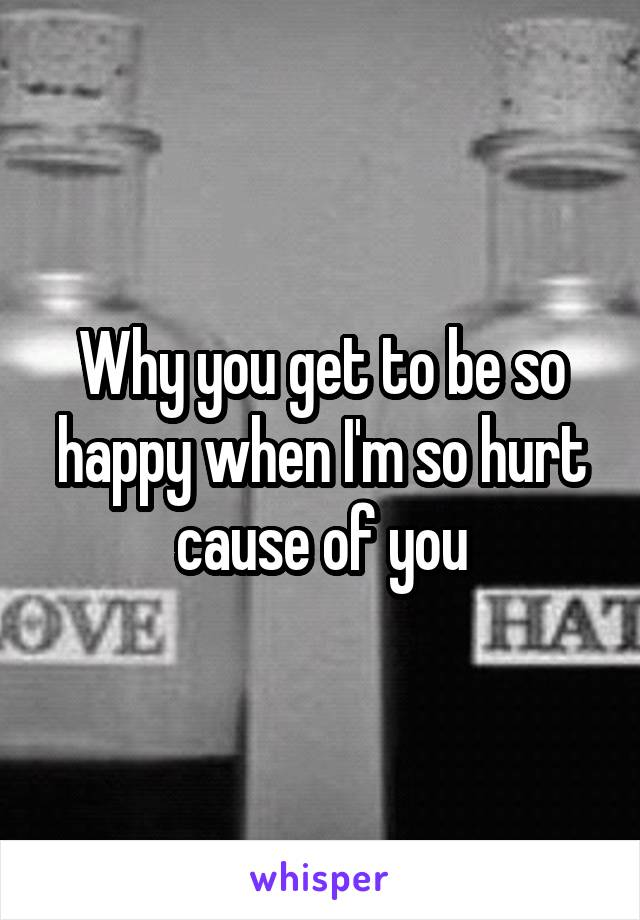 Why you get to be so happy when I'm so hurt cause of you