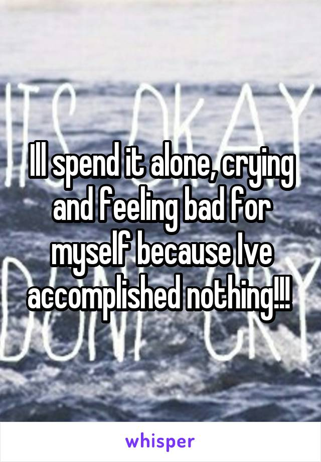 Ill spend it alone, crying and feeling bad for myself because Ive accomplished nothing!!!