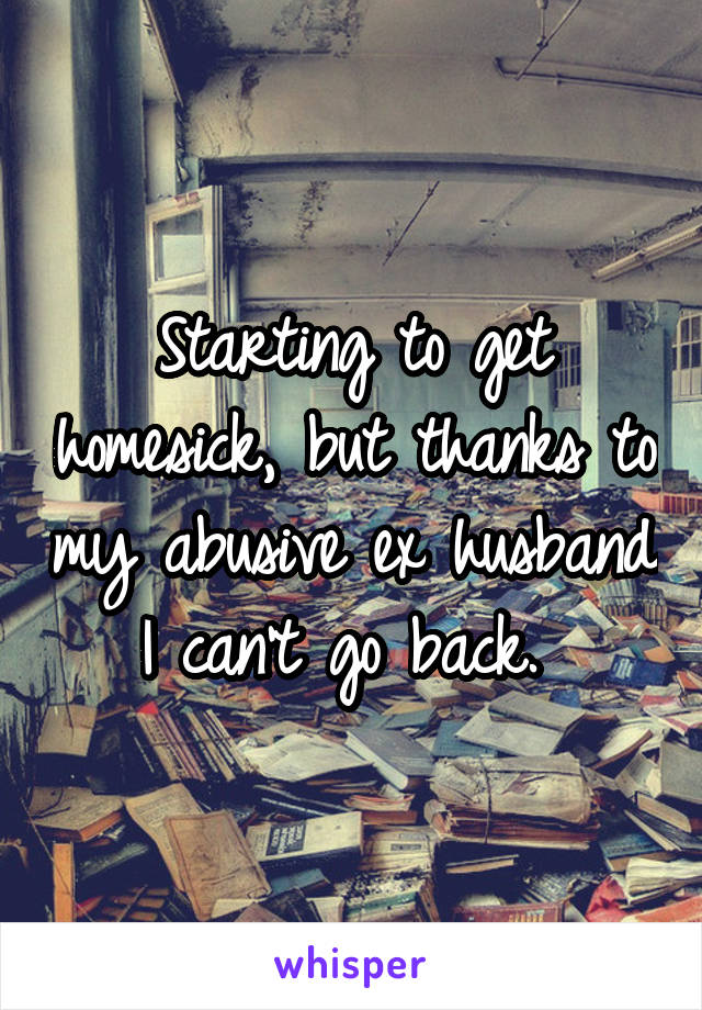 Starting to get homesick, but thanks to my abusive ex husband I can't go back.
