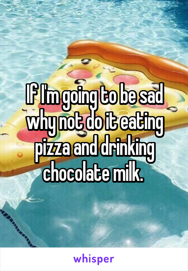 If I'm going to be sad why not do it eating pizza and drinking chocolate milk.