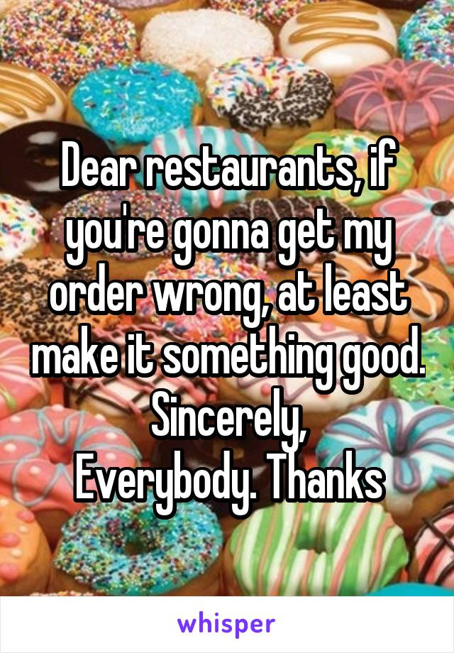 Dear restaurants, if you're gonna get my order wrong, at least make it something good. Sincerely, Everybody. Thanks