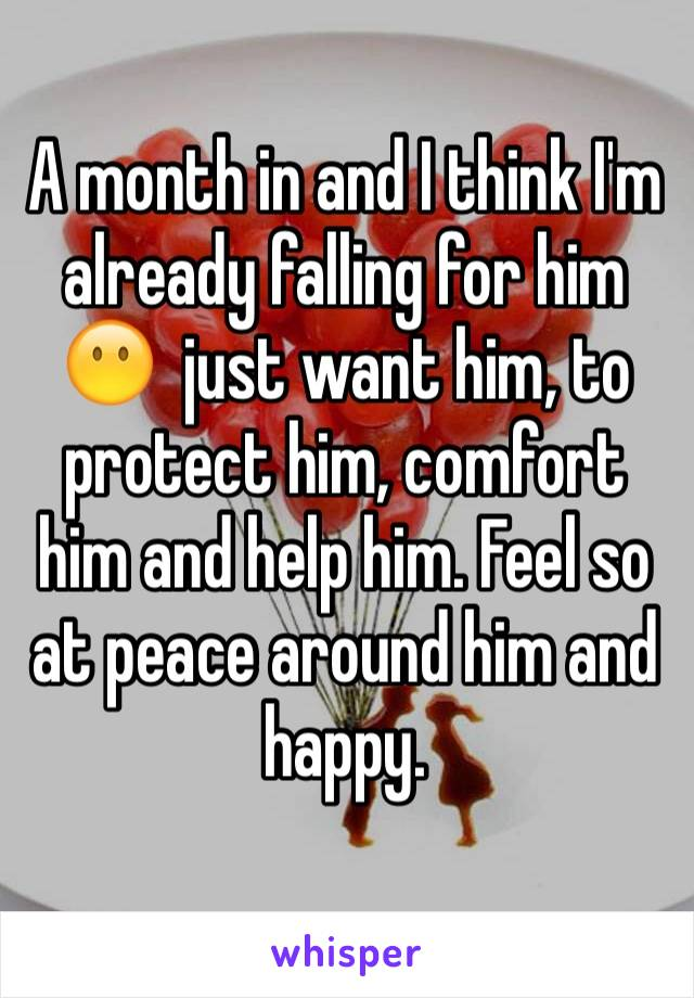 A month in and I think I'm already falling for him 😶  just want him, to protect him, comfort him and help him. Feel so at peace around him and happy.