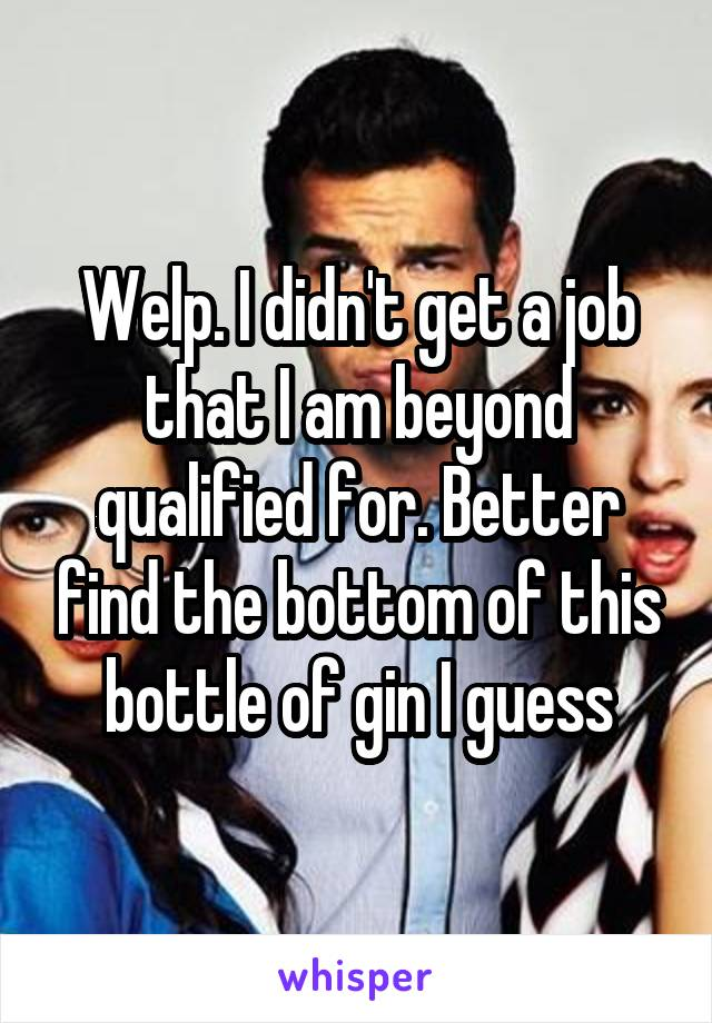 Welp. I didn't get a job that I am beyond qualified for. Better find the bottom of this bottle of gin I guess