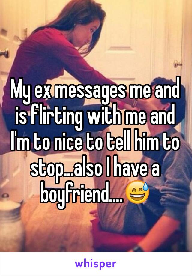 My ex messages me and is flirting with me and I'm to nice to tell him to stop...also I have a boyfriend....😅