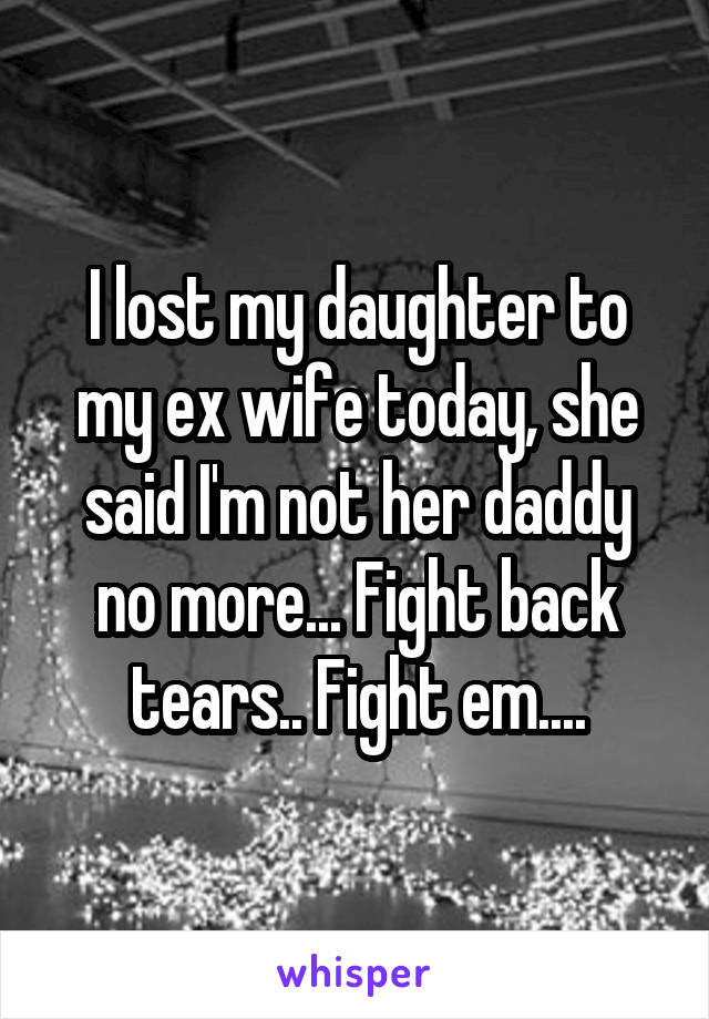 I lost my daughter to my ex wife today, she said I'm not her daddy no more... Fight back tears.. Fight em....