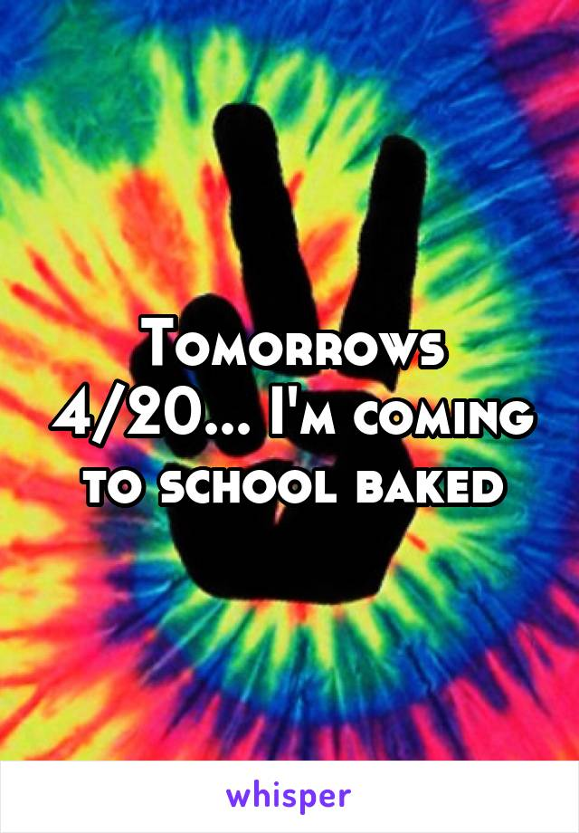 Tomorrows 4/20... I'm coming to school baked