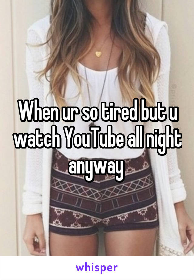 When ur so tired but u watch YouTube all night anyway
