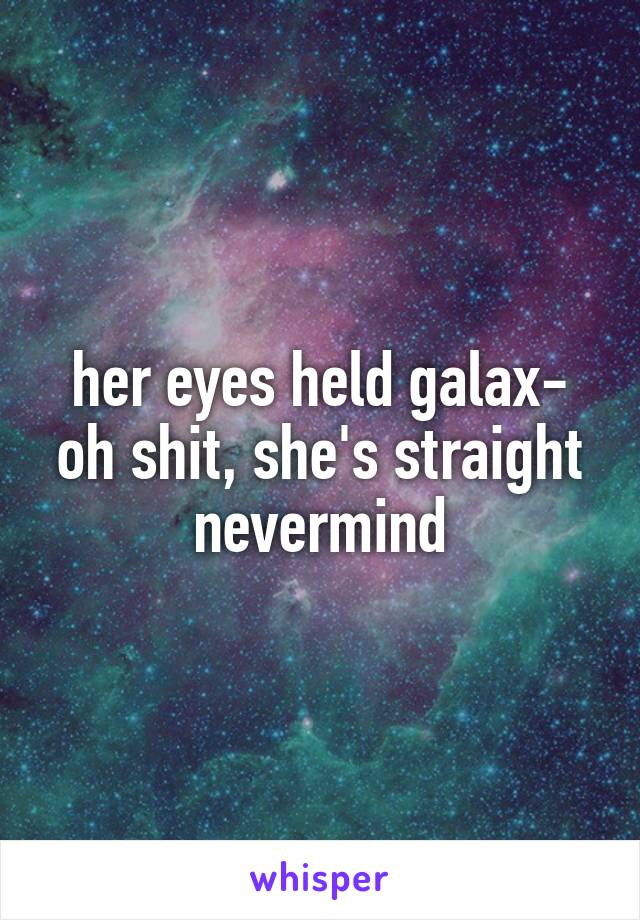her eyes held galax- oh shit, she's straight nevermind