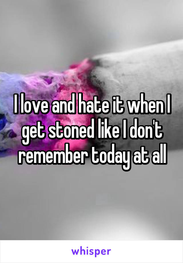 I love and hate it when I get stoned like I don't remember today at all