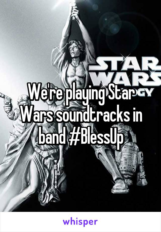We're playing Star Wars soundtracks in band #BlessUp