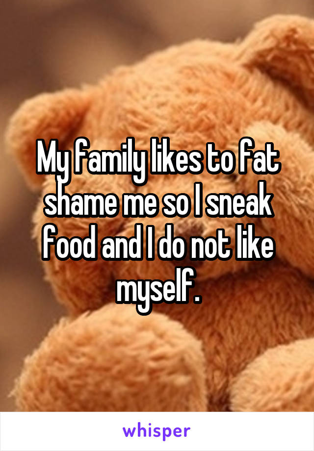 My family likes to fat shame me so I sneak food and I do not like myself.