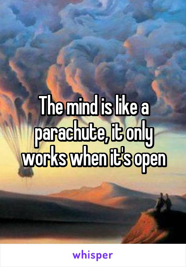 The mind is like a parachute, it only works when it's open