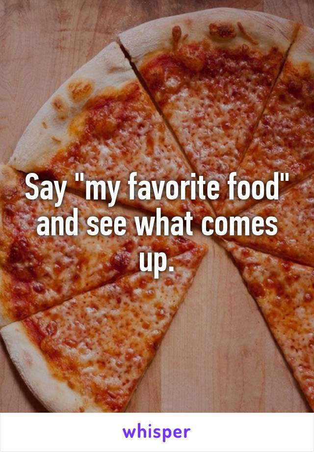 """Say """"my favorite food"""" and see what comes up."""