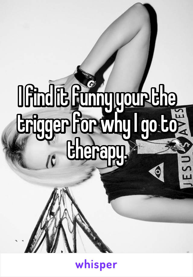 I find it funny your the trigger for why I go to therapy.