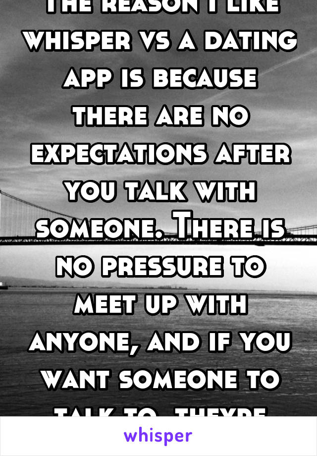 The reason I like whisper vs a dating app is because there are no expectations after you talk with someone. There is no pressure to meet up with anyone, and if you want someone to talk to, theyre here