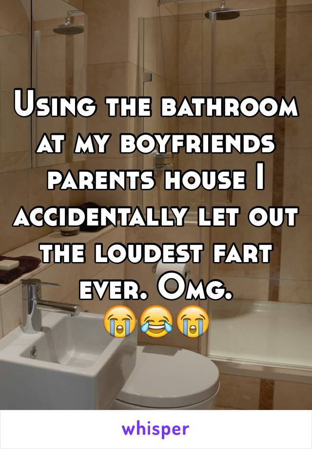Using the bathroom at my boyfriends parents house I accidentally let out the loudest fart ever. Omg.  😭😂😭