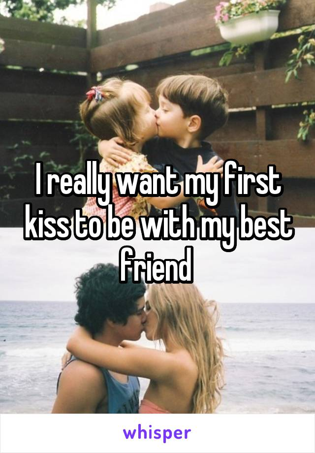 I really want my first kiss to be with my best friend