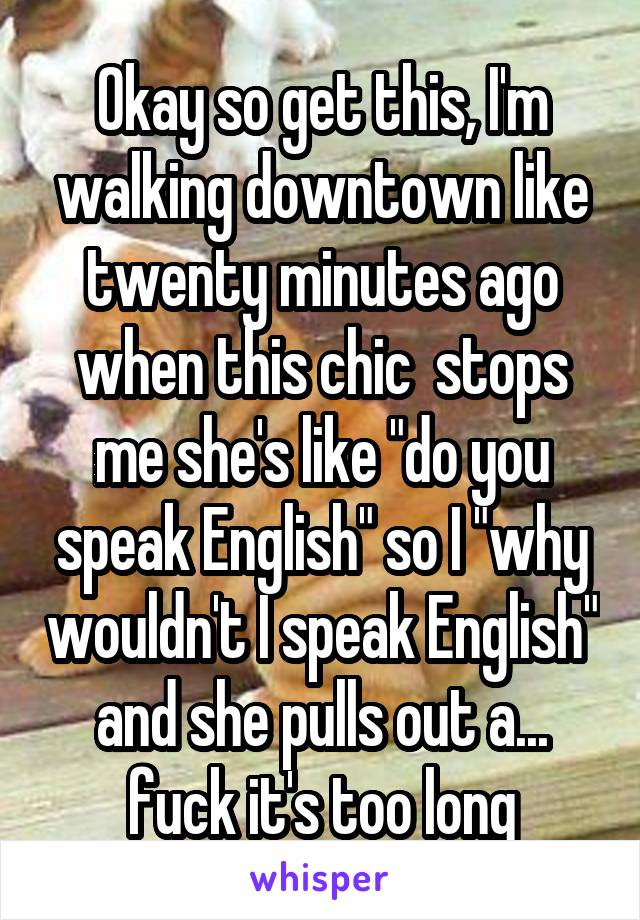 "Okay so get this, I'm walking downtown like twenty minutes ago when this chic  stops me she's like ""do you speak English"" so I ""why wouldn't I speak English"" and she pulls out a... fuck it's too long"