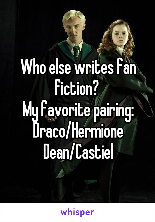 Who else writes fan fiction?  My favorite pairing: Draco/Hermione Dean/Castiel