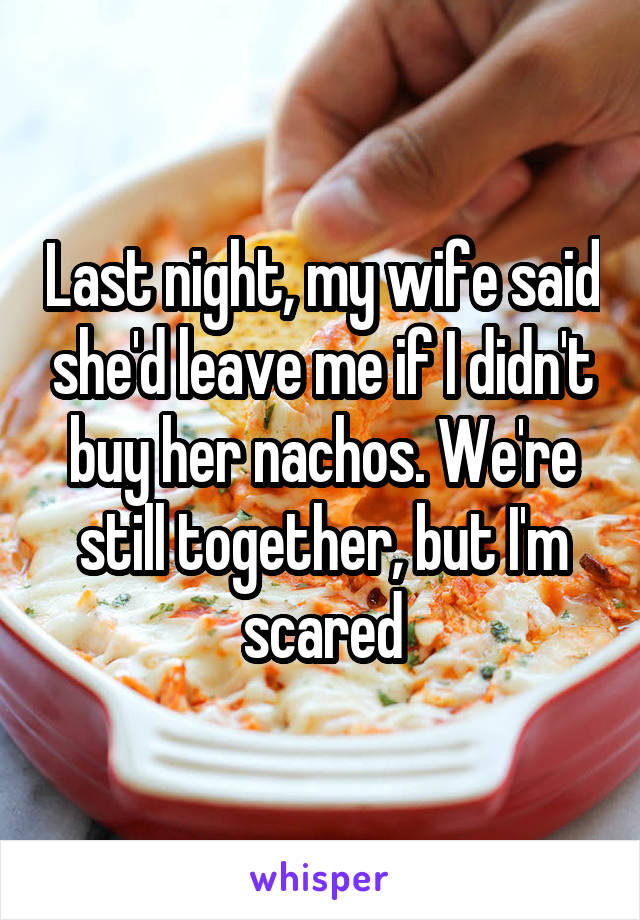 Last night, my wife said she'd leave me if I didn't buy her nachos. We're still together, but I'm scared