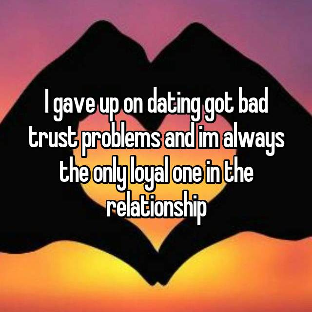 I gave up on dating got bad trust problems and im always the only loyal one in the relationship