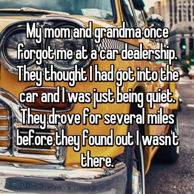 My mom and grandma once forgot me at a car dealership. They thought I had got into the car and I was just being quiet. They drove for several miles before they found out I wasn't there.