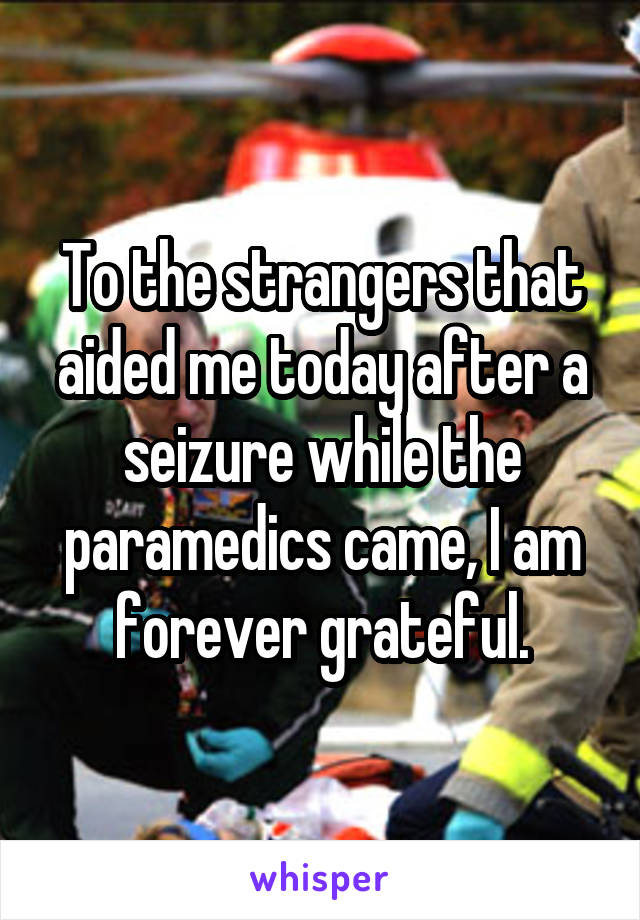 To the strangers that aided me today after a seizure while the paramedics came, I am forever grateful.
