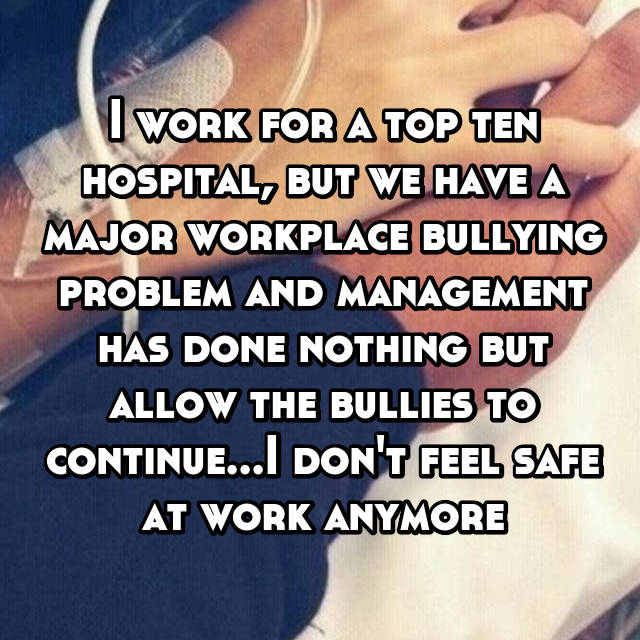 I work for a top ten hospital, but we have a major workplace bullying problem and management has done nothing but allow the bullies to continue...I don't feel safe at work anymore